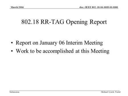 Doc.: IEEE 802. 18-06-0009-00-0000 Submission March 2006 Michael Lynch, Nortel 802.18 RR-TAG Opening Report Report on January 06 Interim Meeting Work to.