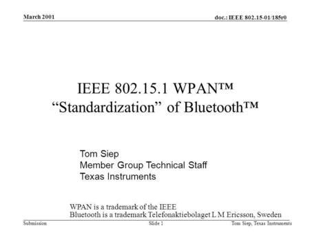 Doc.: IEEE 802.15-01/185r0 Submission March 2001 Tom Siep, Texas InstrumentsSlide 1 IEEE 802.15.1 WPAN Standardization of Bluetooth Tom Siep Member Group.