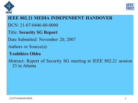 21-07-0446-00-00001 IEEE 802.21 MEDIA INDEPENDENT HANDOVER DCN: 21-07-0446-00-0000 Title: Security SG Report Date Submitted: November 20, 2007 Authors.