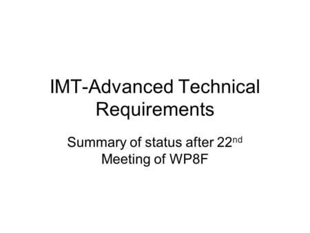 IMT-Advanced Technical Requirements Summary of status after 22 nd Meeting of WP8F.