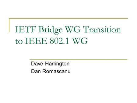 IETF Bridge WG Transition to IEEE 802.1 WG Dave Harrington Dan Romascanu This presentation will probably involve audience discussion, which will create.