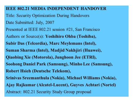 21-07-0122-02-00001 IEEE 802.21 MEDIA INDEPENDENT HANDOVER Title: Security Optimization During Handovers Date Submitted: July, 2007 Presented at IEEE 802.21.