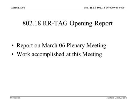 Doc.: IEEE 802. 18-06-0009-00-0000 Submission March 2006 Michael Lynch, Nortel 802.18 RR-TAG Opening Report Report on March 06 Plenary Meeting Work accomplished.