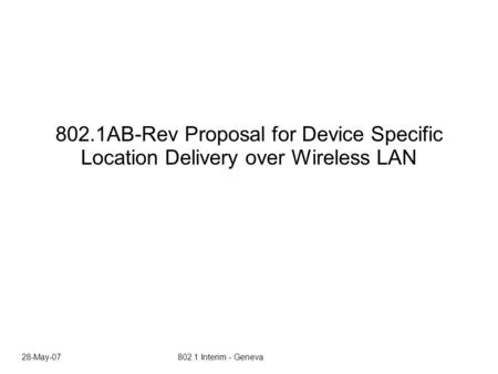28-May-07 802.1 Interim - Geneva 802.1AB-Rev Proposal for Device Specific Location Delivery over Wireless LAN.
