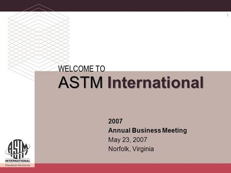 ASTM INTERNATIONAL 2007 Annual Business Meeting 1 2007 Annual Business Meeting May 23, 2007 Norfolk, Virginia WELCOME TO ASTM International.