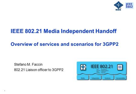 1 IEEE 802.21 Media Independent Handoff Overview of services and scenarios for 3GPP2 Stefano M. Faccin 802.21 Liaison officer to 3GPP2.