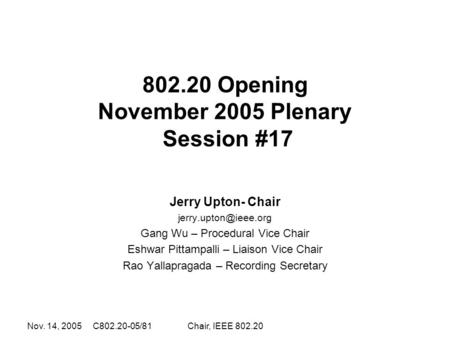 Nov. 14, 2005 C802.20-05/81Chair, IEEE 802.20 802.20 Opening November 2005 Plenary Session #17 Jerry Upton- Chair Gang Wu – Procedural.