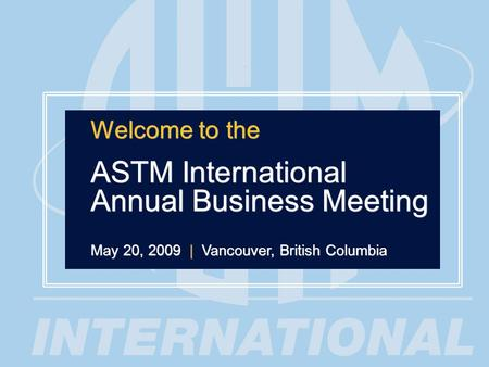 1 Welcome to the ASTM International Annual Business Meeting May 20, 2009 | Vancouver, British Columbia Welcome to the ASTM International Annual Business.