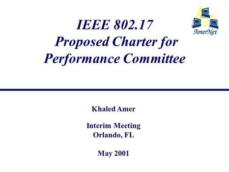 IEEE 802.17 Proposed Charter for Performance Committee Khaled Amer Interim Meeting Orlando, FL May 2001.