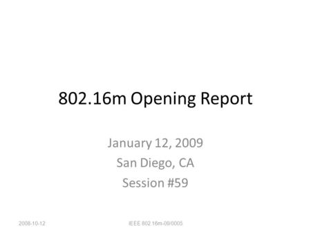 802.16m Opening Report January 12, 2009 San Diego, CA Session #59 2008-10-12IEEE 802.16m-09/0005.