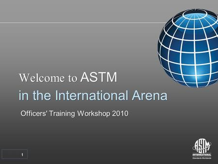11 Welcome to ASTM in the International Arena Officers' Training Workshop 2010 Welcome to ASTM in the International Arena Officers' Training Workshop 2010.