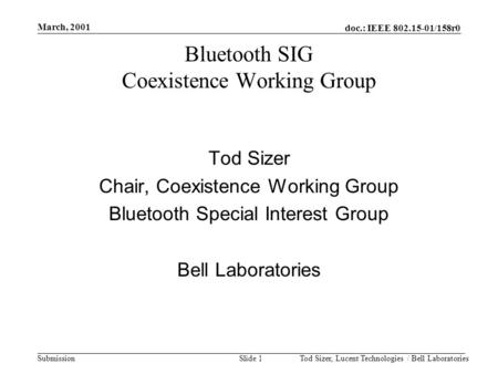 Doc.: IEEE 802.15-01/158r0 Submission March, 2001 Tod Sizer, Lucent Technologies / Bell LaboratoriesSlide 1 Bluetooth SIG Coexistence Working Group Tod.