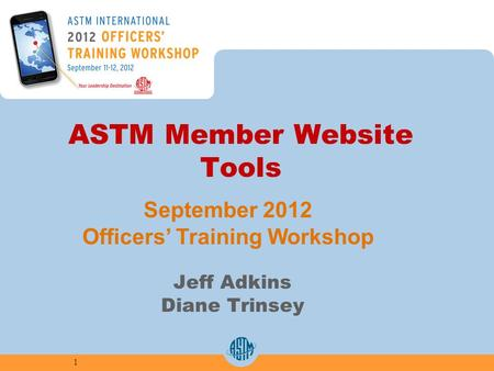 ASTM Member Website Tools Jeff Adkins Diane Trinsey 1 September 2012 Officers Training Workshop.