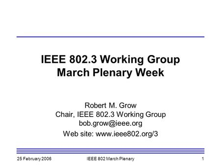 25 February 2006IEEE 802 March Plenary1 IEEE 802.3 Working Group March Plenary Week Robert M. Grow Chair, IEEE 802.3 Working Group Web.