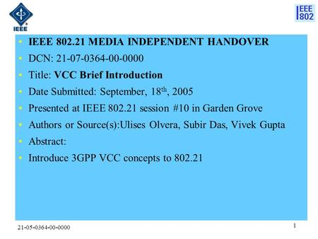 21-05-0364-00-0000 1 IEEE 802.21 MEDIA INDEPENDENT HANDOVER DCN: 21-07-0364-00-0000 Title: VCC Brief Introduction Date Submitted: September, 18 th, 2005.