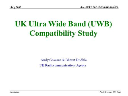 Doc.: IEEE 802.18-03-0046-00-0000 Submission July 2003 Andy Gowans (UK RA) UK Ultra Wide Band (UWB) Compatibility Study Andy Gowans & Bharat Dudhia UK.