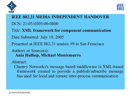 21-04-0305-00-0000 IEEE 802.21 MEDIA INDEPENDENT HANDOVER DCN: 21-05-0305-00-0000 Title: XML framework for component communication Date Submitted: July.