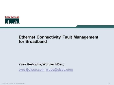 1 © 2004 Cisco Systems, Inc. All rights reserved. Ethernet Connectivity Fault Management for Broadband Yves Hertoghs, Wojciech Dec,