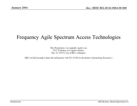 Doc.: IEEE 802.18-04-0004-00-000 Submission January 2004 Bill Byrnes, Shared Spectrum Co. Frequency Agile Spectrum Access Technologies This Presentation.