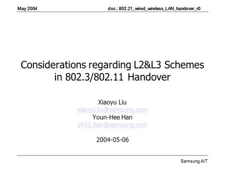 May 2004 doc.: 802.21_wired_wireless_LAN_handover_r0 Samsung AIT Considerations regarding L2&L3 Schemes in 802.3/802.11 Handover Xiaoyu Liu