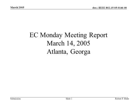 Doc.: IEEE 802.15-05-0146-00 Submission March 2005 Robert F. HeileSlide 1 EC Monday Meeting Report March 14, 2005 Atlanta, Georga.