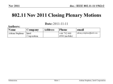 Doc.: IEEE 802.11-11/1562r2 Submission Nov 2011 Adrian Stephens, Intel CorporationSlide 1 802.11 Nov 2011 Closing Plenary Motions Date: 2011-11-11 Authors: