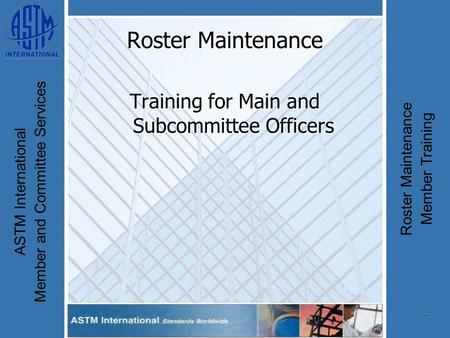 1 ASTM International Member and Committee Services Roster Maintenance Member Training Roster Maintenance Training for Main and Subcommittee Officers.