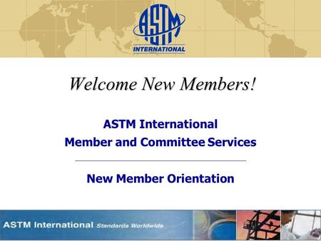 Welcome New Members! ASTM International Member and Committee Services New Member Orientation.