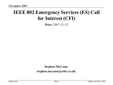 Submissions November 2007 Stephen McCann, NSNSlide 1 IEEE 802 Emergency Services (ES) Call for Interest (CFI) Date: 2007-11-13 Stephen McCann