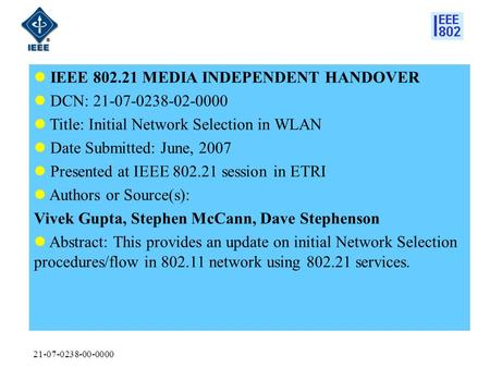 21-07-0238-00-0000 IEEE 802.21 MEDIA INDEPENDENT HANDOVER DCN: 21-07-0238-02-0000 Title: Initial Network Selection in WLAN Date Submitted: June, 2007 Presented.