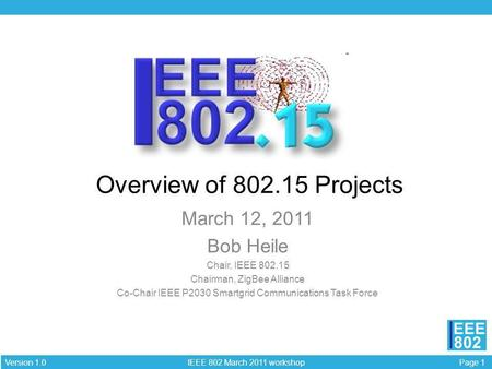 Page 1 IEEE 802 March 2011 workshop Version 1.0 EEE 802 Presentation title Overview of 802.15 Projects March 12, 2011 Bob Heile Chair, IEEE 802.15 Chairman,