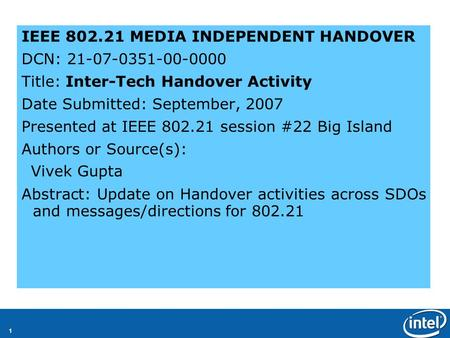 1 IEEE 802.21 MEDIA INDEPENDENT HANDOVER DCN: 21-07-0351-00-0000 Title: Inter-Tech Handover Activity Date Submitted: September, 2007 Presented at IEEE.