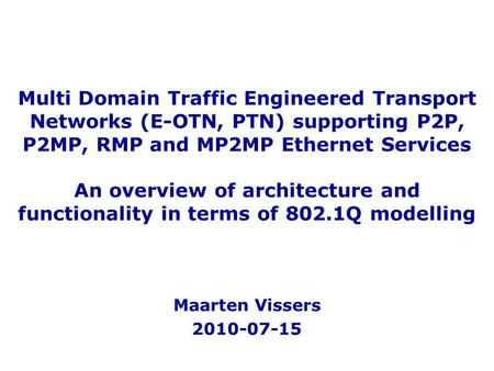Multi Domain Traffic Engineered Transport Networks (E-OTN, PTN) supporting P2P, P2MP, RMP and MP2MP Ethernet Services An overview of architecture and functionality.