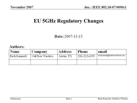 Doc.: IEEE 802.18-07/0090r1 Submission November 2007 Rich Kennedy, OakTree WirelessSlide 1 EU 5GHz Regulatory Changes Date: 2007-11-13 Authors: