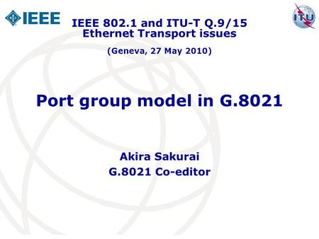 Port group model in G.8021 Akira Sakurai G.8021 Co-editor IEEE 802.1 and ITU-T Q.9/15 Ethernet Transport issues (Geneva, 27 May 2010)