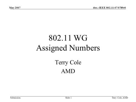 Doc.: IEEE 802.11-07/0789r0 Submission May 2007 Terry Cole, AMDSlide 1 802.11 WG Assigned Numbers Terry Cole AMD.
