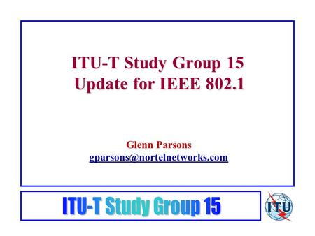 ITU-T Study Group 15 Update for IEEE 802.1 Glenn Parsons