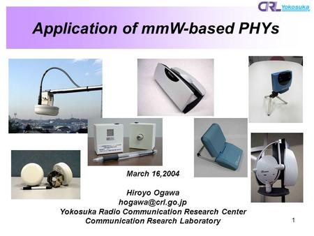 1 Application of mmW-based PHYs March 16,2004 Hiroyo Ogawa Yokosuka Radio Communication Research Center Communication Rsearch Laboratory.