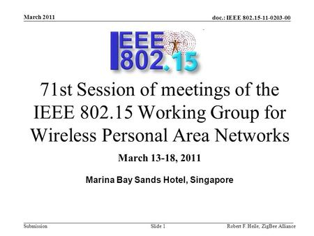 Doc.: IEEE 802.15-11-0203-00 Submission March 2011 Robert F. Heile, ZigBee AllianceSlide 1 71st Session of meetings of the IEEE 802.15 Working Group for.