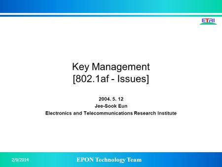 EPON Technology Team 2/9/2014 Key Management [802.1af - Issues] 2004. 5. 12 Jee-Sook Eun Electronics and Telecommunications Research Institute.