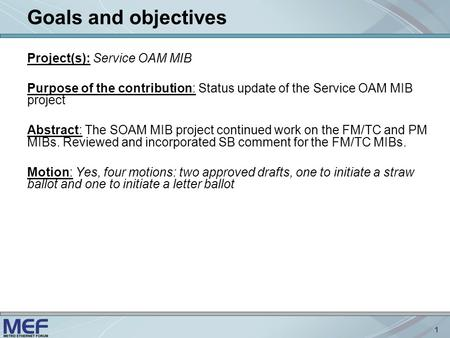 1 Goals and objectives Project(s): Service OAM MIB Purpose of the contribution: Status update of the Service OAM MIB project Abstract: The SOAM MIB project.