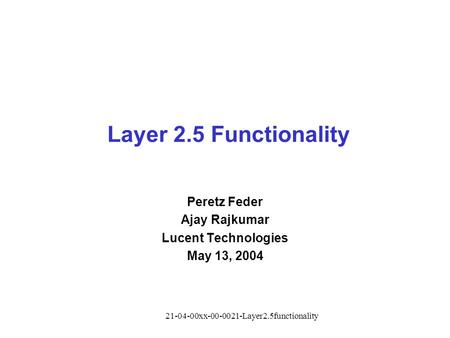 21-04-00xx-00-0021-Layer2.5functionality Layer 2.5 Functionality Peretz Feder Ajay Rajkumar Lucent Technologies May 13, 2004.