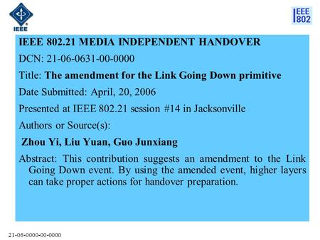 21-06-0000-00-0000 IEEE 802.21 MEDIA INDEPENDENT HANDOVER DCN: 21-06-0631-00-0000 Title: The amendment for the Link Going Down primitive Date Submitted: