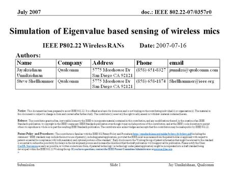 Doc.: IEEE 802.22-07/0357r0 Submission July 2007 Jay Unnikrishnan, QualcommSlide 1 Simulation of Eigenvalue based sensing of wireless mics IEEE P802.22.