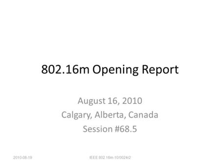 802.16m Opening Report August 16, 2010 Calgary, Alberta, Canada Session #68.5 2010-08-19IEEE 802.16m-10/0024r2.