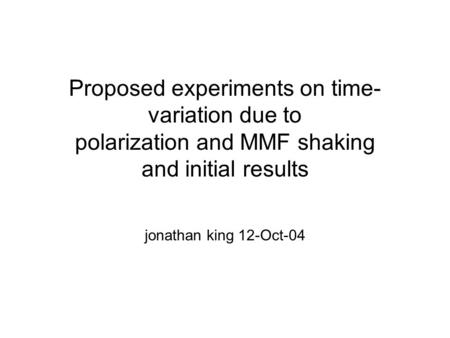 Proposed experiments on time- variation due to polarization and MMF shaking and initial results jonathan king 12-Oct-04.