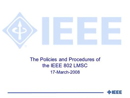 The Policies and Procedures of the IEEE 802 LMSC 17-March-2008.