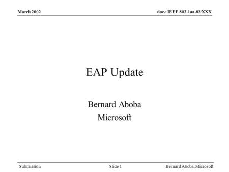 Doc.: IEEE 802.1aa-02/XXX Submission March 2002 Bernard Aboba, MicrosoftSlide 1 EAP Update Bernard Aboba Microsoft.