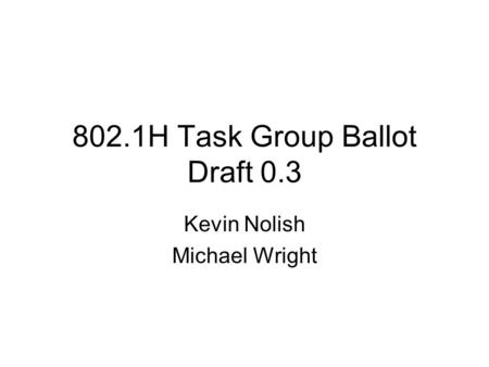 802.1H Task Group Ballot Draft 0.3 Kevin Nolish Michael Wright.