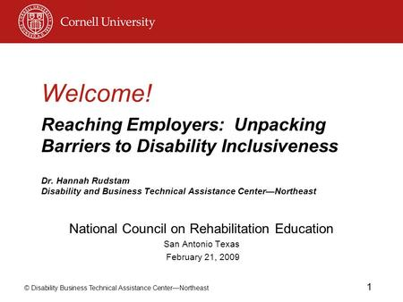 © Disability Business Technical Assistance CenterNortheast 1 Welcome! Reaching Employers: Unpacking Barriers to Disability Inclusiveness Dr. Hannah Rudstam.